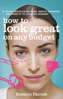 How to Look Great on Any Budget : From Lifestyle Changes, Beauty Products and Make Up to Cosmetic Surgery, Paperback Book