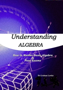 Understanding Algebra : How to Master Basic Algebra and Pass Exams, Paperback Book