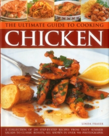 The Ultimate Guide to Cooking Chicken : A Collection of 200 Step-by-Step Recipes from Tasty Summer Salads to Classic Roasts, All Shown in Over 900 Photographs, Hardback Book