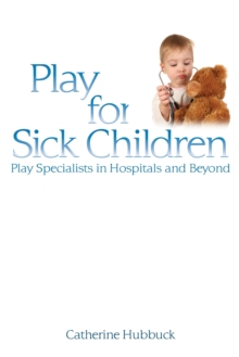 Play for Sick Children : Play Specialists in Hospitals and Beyond, Paperback / softback Book