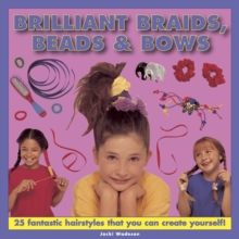 Brilliant Braids, Beads & Bows : 25 Fantastic Hairstyles That You Can Create Yourself, Hardback Book