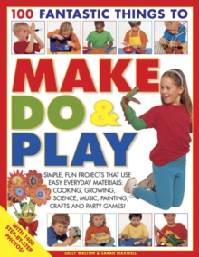 100 Fantastic Things to Make, Do and Play : Simple, Fun Projects That Use Easy Everyday Materials - Cooking, Growing, Science, Music, Painting, Crafts and Party Games!, Paperback Book