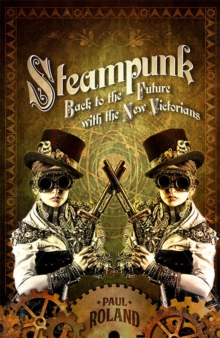 Steampunk : Back to the Future with the New Victorians, Paperback Book