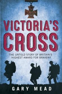 Victoria'S Cross : The Untold Story of Britain's Highest Award for Bravery, Hardback Book