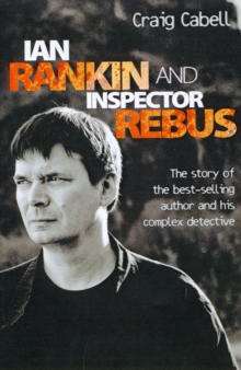 Ian Rankin and Inspector Rebus : The Story of the Best-Selling Author and His Complex Detective, Paperback / softback Book