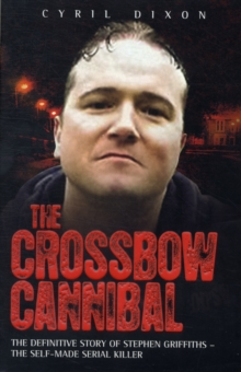 Crossbow Cannibal : The Definitive Story of Stephen Griffiths - the Self-made Serial Killer, Paperback Book