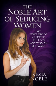 Noble Art of Seducing Women : My Foolproof Guide to Pulling Any Woman You Want, Paperback Book