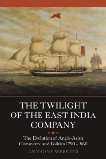 The Twilight of the East India Company : The Evolution of Anglo-Asian Commerce and Politics, 1790-1860, Paperback / softback Book