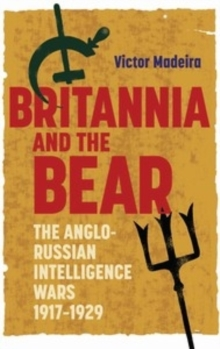 Britannia and the Bear : The Anglo-Russian Intelligence Wars, 1917-1929, Hardback Book