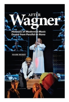After Wagner : Histories of Modernist Music Drama from <I>Parsifal</I> to Nono, Hardback Book