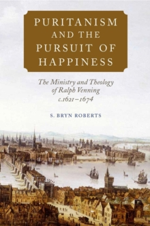 Puritanism and the Pursuit of Happiness : The Ministry and Theology of Ralph Venning, c.1621-1674, Hardback Book