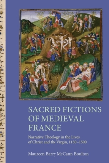 Sacred Fictions of Medieval France - Narrative Theology in the Lives of Christ and the Virgin, 1150-1500, Hardback Book