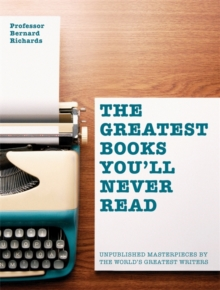 The Greatest Books You'll Never Read : Unpublished Masterpieces by the World's Greatest Writers, Paperback Book