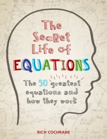 The Secret Life of Equations : The 50 Greatest Equations and How They Work, Paperback Book