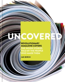 Uncovered : Revolutionary Magazine Covers - The inside stories told by the people who made them, Hardback Book