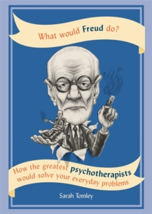 What Would Freud Do? : How the greatest psychotherapists would solve your everyday problems, Paperback / softback Book