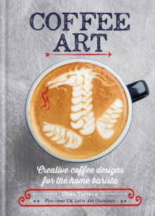 Coffee Art : Creative Coffee Designs for the Home Barista, Hardback Book