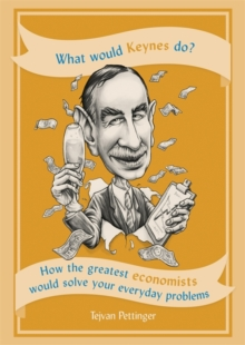 What Would Keynes Do? : How the greatest economists would solve your everyday problems, Paperback Book