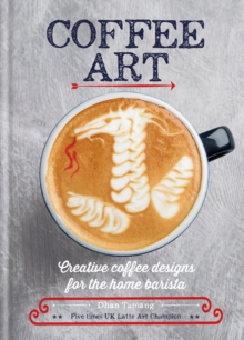 Coffee Art : Creative Coffee Designs for the Home Barista, EPUB eBook
