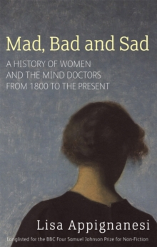 Mad, Bad And Sad : A History of Women and the Mind Doctors from 1800 to the Present, Paperback / softback Book