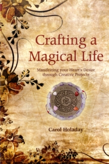 Crafting a Magical Life : Manifesting Your Heart's Desire Through Creative Projects, Paperback Book