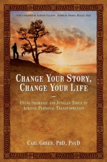 Change Your Story, Change Your Life : Using Shamanic and Jungian Tools to Achieve Personal Transformation, Paperback Book