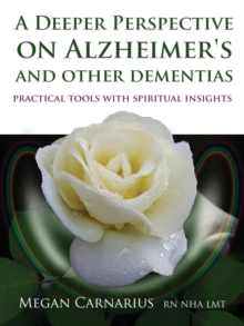 A Deeper Perspective on Alzheimer's and Other Dementias : Practical Tools with Spiritual Insights, Paperback Book