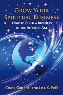 Grow Your Spiritual Business : How to Build a Business in the Internet Age, Paperback Book