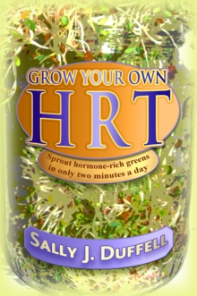 Grow Your Own HRT : Sprout hormone-rich greens in only two minutes a day, Paperback Book