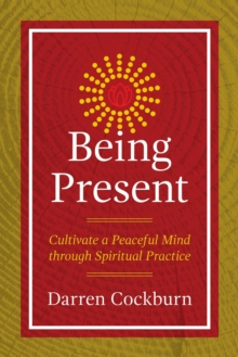 Being Present : Cultivate a Peaceful Mind through Spiritual Practice, Paperback / softback Book