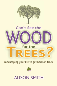 Can't See the Wood for the Trees? : Landscaping Your Life to Get Back on Track, Paperback / softback Book