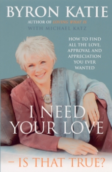 I Need Your Love - Is That True? : How to Find All the Love, Approval and Appreciation You Ever Wanted, Paperback Book