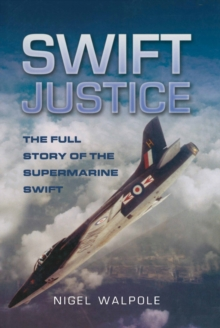 Swift Justice : The Supermarine Swift - Low-level Reconnaissance Fighter, Hardback Book