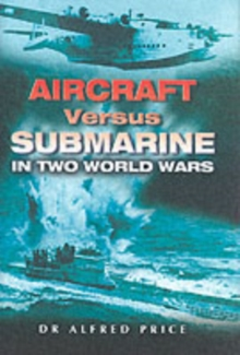 Aircraft Versus Submarines 1912-1945 : The Evolution of Anti-submarine Aircraft, Hardback Book
