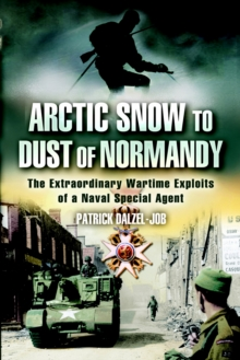 Arctic Snow to Dust of Normandy : The Extraordinary Wartime Exploits of a Naval Special Agent, Paperback Book
