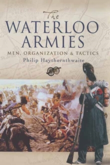 The Waterloo Armies : Men, Organization and Tactics, Hardback Book