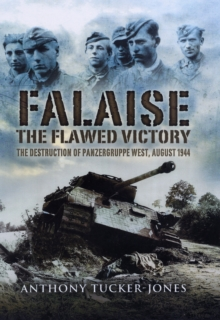 Falaise : The Flawed Victory - the Destruction of Panzergruppe West, August 1944, Hardback Book