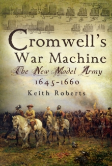 Cromwell's War Machine : The New Model Army 1645 - 1660, Paperback Book