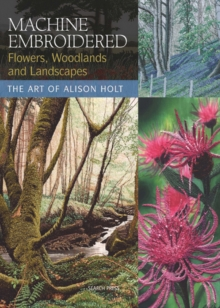 Machine Embroidered Flowers, Woodlands and Landscapes : The Art of Alison Holt, Paperback Book