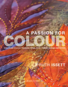 A Passion for Colour : Exploring Colour Through Paper, Print, Fabric, Thread and Stitch, Hardback Book