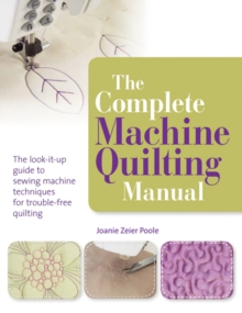 The Complete Machine Quilting Manual : The Look-it-Up Guide to Sewing Machine Techniques for Trouble-Free Quilting, Paperback / softback Book