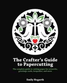 The Crafter's Guide to Papercutting : The Complete Guide to Cutting Paper for Artworks, Greetings Cards, Keepsakes and More, Paperback Book