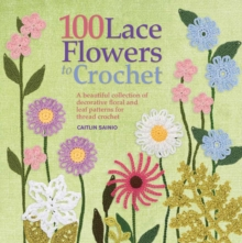 100 Lace Flowers to Crochet : A Beautiful Collection of Decorative Floral and Leaf Patterns for Thread Crochet, Paperback Book