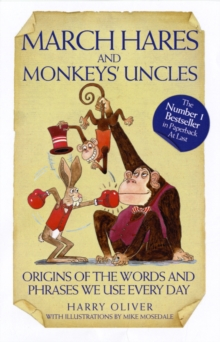 March Hares and Monkeys' Uncles : Origins of the Words and Phrases We Use Every Day, Paperback / softback Book