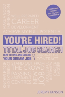 You're Hired! Total Job Search (second edition) : CVs, Interview Questions & Answers, Assessment Centres, Networking and Using Social Media to Secure Your Perfect Job., Paperback Book