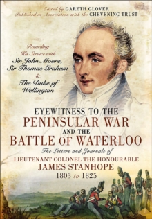 Eyewitness to the Peninsular War and the Battle of Waterloo : The Letters and Journals of Lieutenant Colonel James Stanhope 1803 to 1825 Recording His Service with Sir John Moore, Sir Thomas Graham an, EPUB eBook