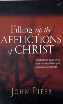 Filling Up the Afflictions of Christ : The Cost of Bringing the Gospel to the Nations in the Lives of William Tyndale, Adoniram Judson and John Paton, Paperback Book