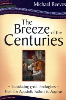 The Breeze of the Centuries : Introducing Great Theologians - From the Apostolic Fathers to Aquinas, Paperback Book