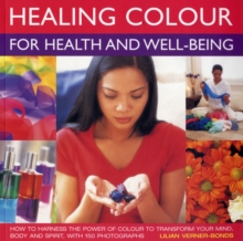 Healing Colour for Health and Well Being : How to Harness the Power of Colour to Transform Your Mind, Body and Spirit, Paperback Book