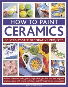 How to Paint Ceramics: 30 Step-by-Step Decorative Projects : How to Transform Bowls, Plates, Cups, Vases, Jars and Tiles into Exquisite Original Pieces, with Simple Techniques and 300 Inspirational Ph, Paperback Book